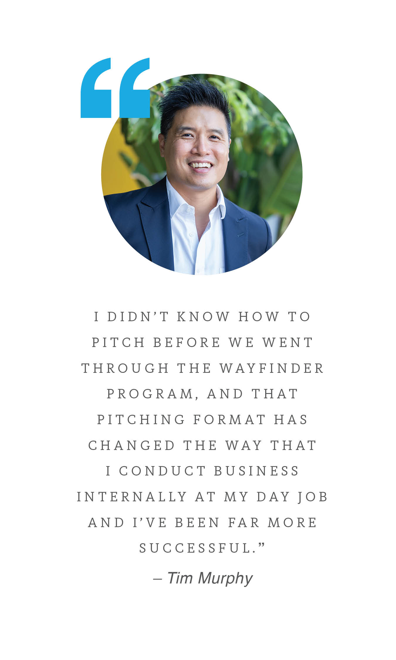 """I didn't know how to pitch before we went through the Wayfinder program, and that pitching format has changed the way that I conduct business internally at my day job and I've been far more successful."" – Tim Murphy, co-founder of Brevvie"
