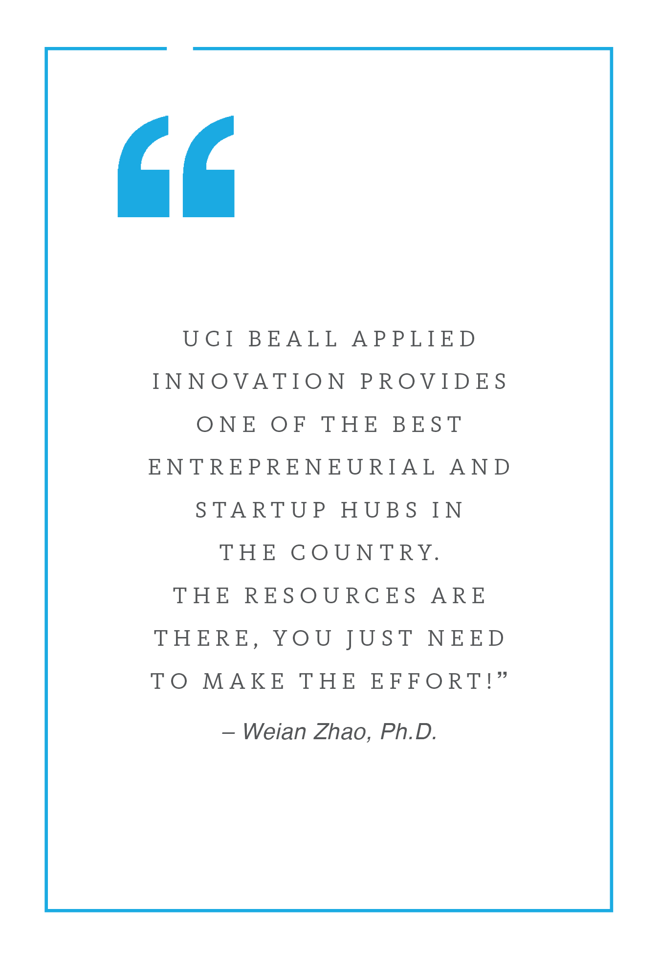 Weian Zhao's quote that reads: UCI Beall Applied Innovation provides one of the best entrepreneurial and startup hubs in the country. The resources are there. You just need to make the effort!