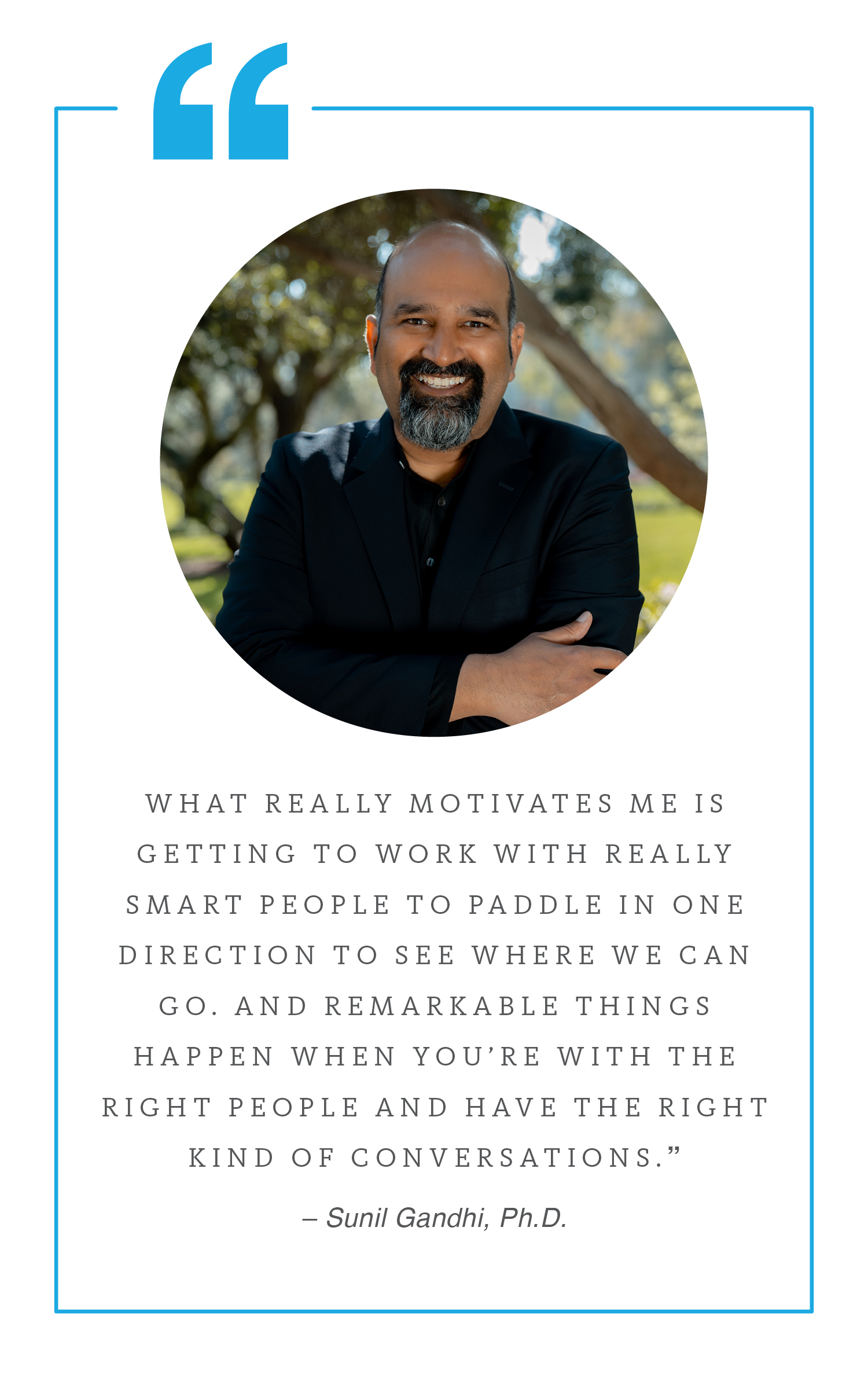 """Quote by Sunil Gandhi: """"What really motivates me is getting to work with really smart people to paddle in one direction to see where we can go. And remarkable things happen when you're with the right people and have the right kind of conversations."""""""